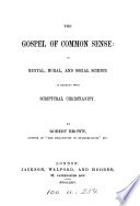 The gospel of common sense: or Mental, moral, and social science in harmony with scriptural Christianity