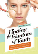 Finding the Fountain of Youth  The Science and Controversy behind Extending Life and Cheating Death