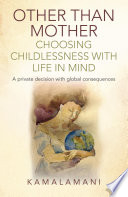 Other Than Mother - Choosing Childlessness with Life in Mind  : A Private Decision With Global Consequences