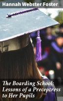 The Boarding School; Lessons of a Preceptress to Her Pupils Pdf/ePub eBook