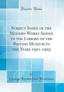 Subject Index of the Modern Works Added to the Library of the British Museum in the Years 1901 1905  Classic Reprint