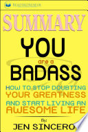 Summary of You Are a Badass: How to Stop Doubting Your Greatness and Start Living an Awesome Life by Jen Sincero image