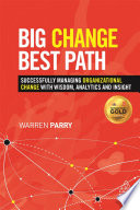 Big Change, Best Path  : Successfully Managing Organizational Change with Wisdom, Analytics and Insight