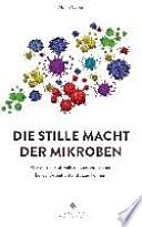 Die stille Macht der Mikroben  : Wie wir die kraftvollsten Gesundmacher bei der Arbeit unterstützen können