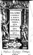 Iacobi Cornelii a Marca opera omnia, qua poetica, qua oratoria, qua historica