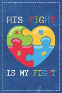 Autism Awareness: His Fight Is My Fight Beautiful Autisitic Puzzle Heart Dotted Bullet Notebook Journal Dot Grid Planner Organizer 6x9 M