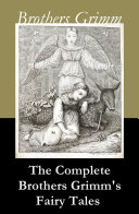The Complete Brothers Grimm s Fairy Tales  over 200 fairy tales and legends