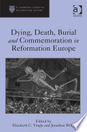 Dying Death Burial And Commemoration In Reformation Europe