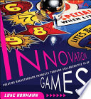 Innovation Games  : Creating Breakthrough Products Through Collaborative Play