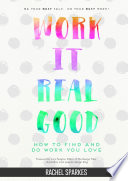 Work It Real Good: How to Find and Do Work You Love