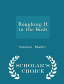 Roughing It in the Bush   Scholar s Choice Edition