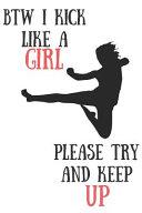 Btw I Kick Like a Girl Please Try and Keep Up