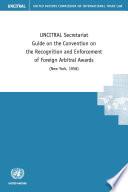 UNCITRAL Secretariat Guide on the Convention on the Recognition and Enforcement of Foreign Arbitral Awards  New York  1958
