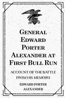 General Edward Porter Alexander at First Bull Run: Account ...