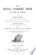 The Royal Cookery Book   Le Livre de Cuisine      Translated from the French and Adapted for English Use by A  Gouff       Illustrated     from Drawings from Nature by E  Ronjat