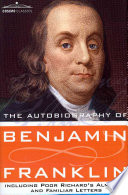 The Autobiography of Benjamin Franklin Including Poor Richard s Almanac  and Familiar Letters