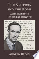 The Neutron and the Bomb  A Biography of Sir James Chadwick