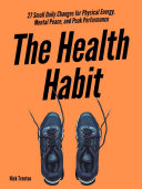 The Health Habit  27 Small Daily Changes for Physical Energy  Mental Peace  and Peak Performance