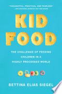 """Kid Food: The Challenge of Feeding Children in a Highly Processed World"" by Bettina Elias Siegel"