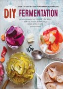 DIY Fermentation: Over 100 Step-By-Step Home Fermentation