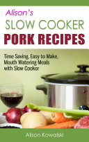 Alison's Slow Cooker Pork Recipes - Time Saving, Easy to Make, Mouth Watering Meals with Slow Cooker