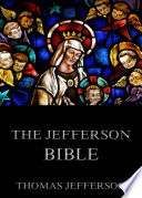 The Jefferson Bible   Life And Morals Of Jesus Of Nazareth  Annotated Edition