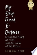 My Only Friend Is Darkness Living The Night Of Faith With St John Of The Cross 30th Anniversary Edition
