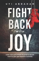 Fight Back with Joy  Using God s Uncommon Weapon to Secure Your Victory and Financial Blessing Book