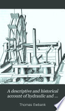 A Descriptive and Historical Account of Hydraulic and Other Machines for Raising Water, Ancient and Modern