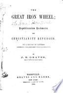 The great iron wheel : or, Republicanism backwards and Christianity reversed : in a series of letters addressed to J. Soule, Senior Bishop of the M.E. Church, South