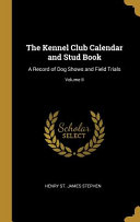 The Kennel Club Calendar And Stud Book A Record Of Dog Shows And Field Trials