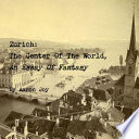Zurich: The Center Of The World, An Essay Of Fantasy