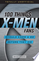 100 Things X Men Fans Should Know   Do Before They Die