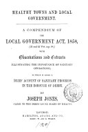 Healthy towns and local government: a compendium of the Local government act, 1858, with observations [&c.].