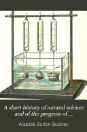 A Short History of Natural Science and of the Progress of Discovery from the Time of the Greeks to the Present Day