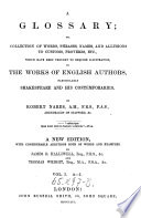 A Glossary; Or Collection of Words, Phrases, Names and Allusions to Customs, Proverbs which Have Been Thought to Require Illustration in the Works of English Authors. New Ed. with Additions by James O. Halliwell and Thomas Wright