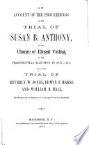An Account of the Proceedings on the Trial of Susan B  Anthony  on the Charge of Illegal Voting  at the Presidential Election in Nov   1872  and on the Trial of Beverly W  Jones  Edwin T  Marsh and William B  Hall  the Inspectors of Election by Whom Her Vote was Received Book PDF