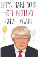 Let s Make Your 45th Birthday Great Again