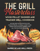The Grill Masterclass   Wood Pellet Smoker and Traeger Grill Cookbook