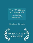 The Writings of Abraham Lincoln  Volume 5   Scholar s Choice Edition