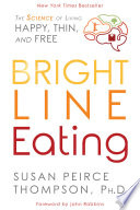"""Bright Line Eating: The Science of Living Happy, Thin and Free"" by Susan Peirce Thompson, PHD, John Robbins"
