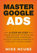 Master Google Ads  A Step By Step Guide On How To Setup An Exceptional Campaign In Just 3 Hours And Manage It For Just 1 Hour A Week