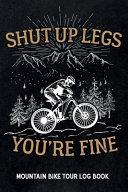 Shut Up Legs You re Fine   Mountain Bike Tour Log Book