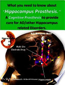 What you need to know about Hippocampus Prosthesis      A Cognitive Prosthesis to provide cure for AD other Hippocampus related Disorders