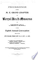 Proceedings of the M. E. Grand Chapter of Royal Arch Masons of Montana at Its ... Annual Convocation