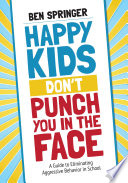 """Happy Kids Don't Punch You in the Face: A Guide to Eliminating Aggressive Behavior in School"" by Ben Springer"