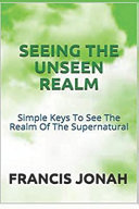 Seeing the Unseen Realm  Simple Keys to See the Realm of the Supernatural