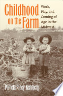Childhood on the Farm  : Work, Play, and Coming of Age in the Midwest