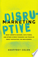 """""""Disruptive Marketing: What Growth Hackers, Data Punks, and Other Hybrid Thinkers Can Teach Us About Navigating the New Normal"""" by Geoffrey Colon"""