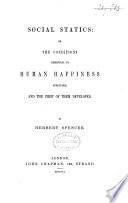 Social Statics  Or  The Conditions Essential to Human Happiness Specified  and the First of Them Developed